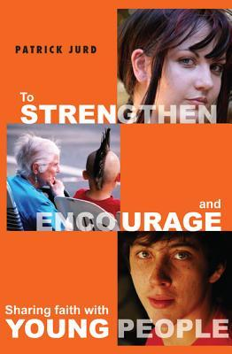 To Strengthen and Encourage: Sharing Faith with Young People  by  Patrick Jurd