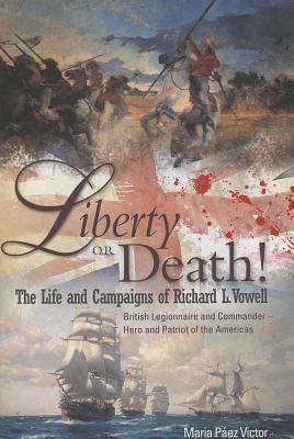 Liberty or Death!: The Life and Campaigns of Richard L. Vowell: British Legionnnaire and Commander - Hero and Patriot of the Americas Maria Paez Victor