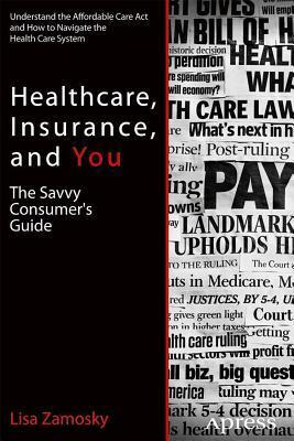 Healthcare, Insurance, and You: The Savvy Consumers Guide to Getting Great Healthcare at the Lowest Cost  by  Lisa Zamosky