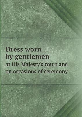 Dress Worn  by  Gentlemen at His Majestys Court and on Occasions of Ceremony by H Graham Bennet