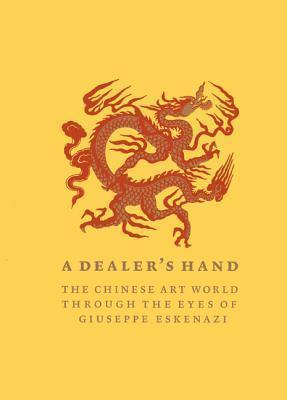 A Dealers Hand: The Chinese Art World Through the Eyes of Giuseppe Eskenazi  by  Giuseppe Eskenazi