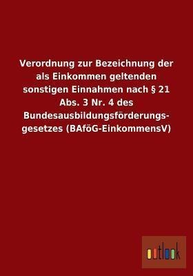 Verordnung Zur Bezeichnung Der ALS Einkommen Geltenden Sonstigen Einnahmen Nach 21 ABS. 3 NR. 4 Des Bundesausbildungsforderungs- Gesetzes (Bafog-Einko Outlook Verlag