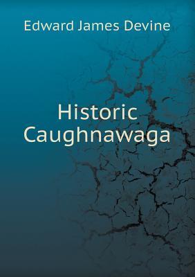 Historic Caughnawaga  by  Edward James Devine