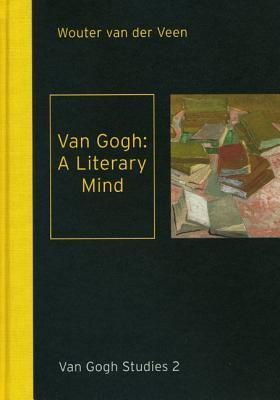 Van Gogh: A Literary Mind: Literature in the Correspondence of Vincent Van Gogh  by  Wouter Van der Veen