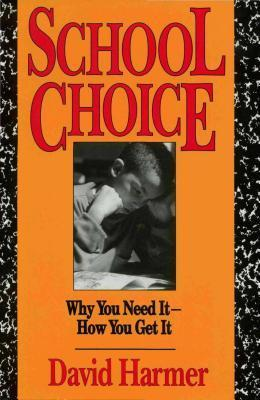 School Choice: Why You Need It How You Get It David Harmer
