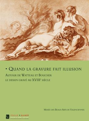 Quand La Gravure Fait Illusion: Autor de Watteau Et Boucher Les Dessin Grave Au XVIII Siecle  by  Emmanuelle Delapierre