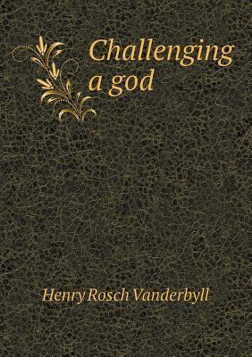 Challenging a God  by  Henry Rosch Vanderbyll