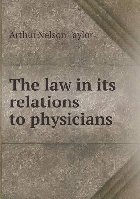 The Law in Its Relations to Physicians  by  Arthur Nelson Taylor