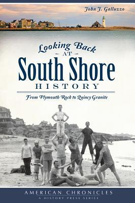 Looking Back at South Shore History: From Plymouth Rock to Quincy Granite John J. Galluzzo