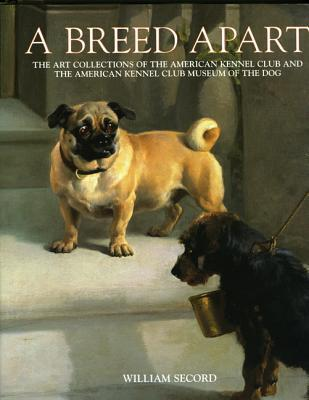 Breed Apart: The Art Collections Of The American Kennel Club And The American Kennel Club Museum Of The Dog William Secord