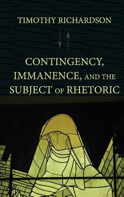 Contingency, Immanence, and the Subject of Rhetoric Timothy Richardson