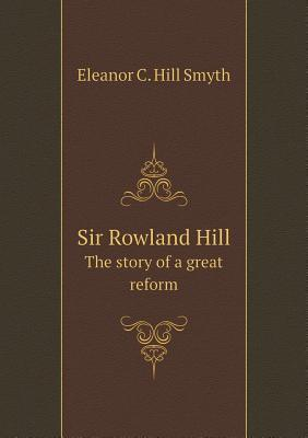 Sir Rowland Hill the Story of a Great Reform  by  Eleanor C. Hill Smyth