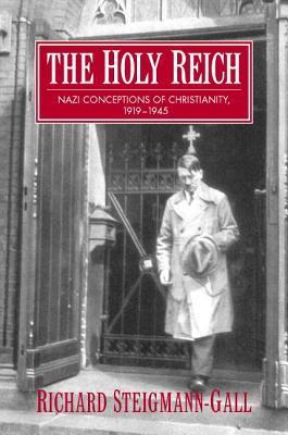 The Holy Reich: Nazi Conceptions of Christianity, 1919 1945 Richard Steigmann-Gall
