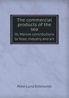 The Commercial Products of the Sea Or, Marine Contributions to Food, Industry and Art  by  Peter Lund Simmonds
