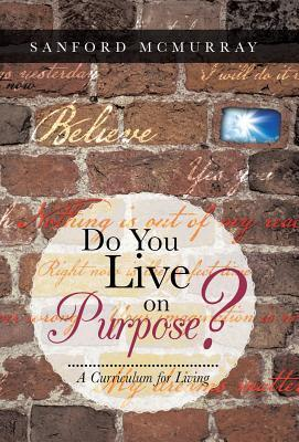Do You Live on Purpose?: A Curriculum for Living Sanford McMurray