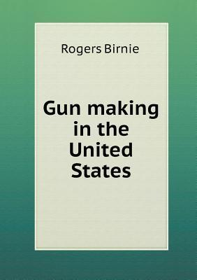 Gun Making in the United States Rogers Birnie  Jr.