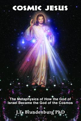 Cosmic Jesus: The Metaphysics of How the God of Israel Became the God of the Cosmos J E Brandenburg