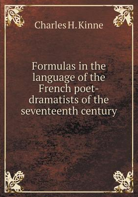 Formulas in the Language of the French Poet-Dramatists of the Seventeenth Century  by  Charles H. Kinne