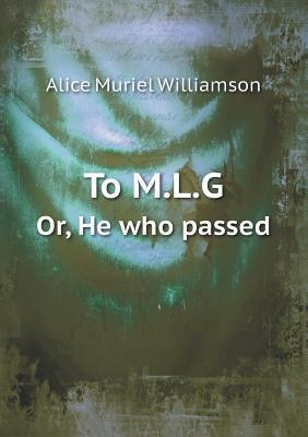 To M.L.G Or, He Who Passed  by  A.M. Williamson