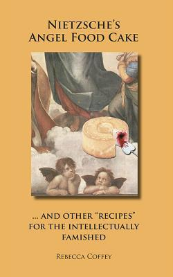 Nietzsches Angel Food Cake: And Other Recipes for the Intellectually Famished Rebecca Coffey