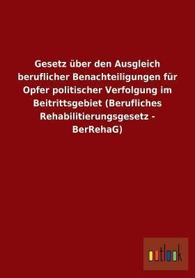 Gesetz Uber Den Ausgleich Beruflicher Benachteiligungen Fur Opfer Politischer Verfolgung Im Beitrittsgebiet (Berufliches Rehabilitierungsgesetz - Berr  by  Outlook Verlag