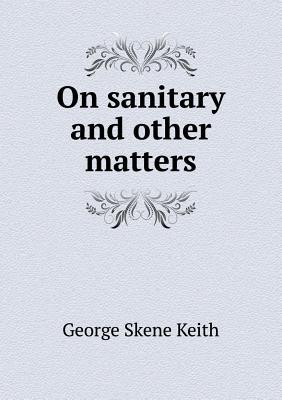 On Sanitary and Other Matters George Skene Keith