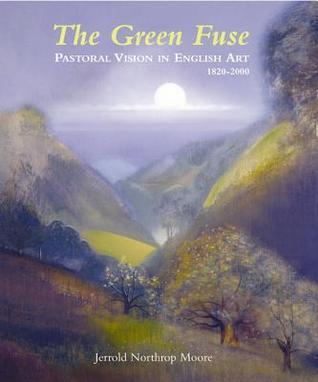 The Green Fuse: Pastoral Vision in English Art 1820-2000  by  Jerrold Moore