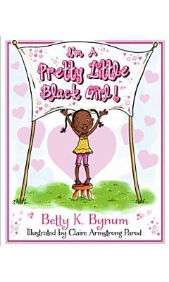 Im a Pretty Little Black Girl!  by  Betty Bynum
