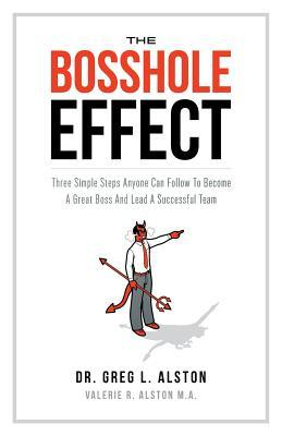 The Bosshole Effect: Three Simple Steps Anyone Can Follow to Become a Great Boss and Lead a Successful Team  by  Greg L. Alston