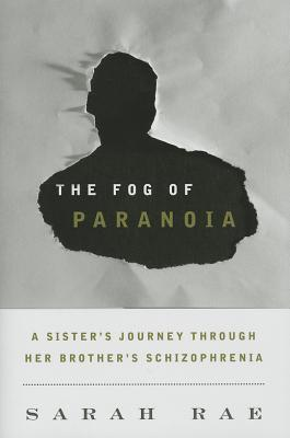 The Fog of Paranoia: A Sisters Journey Through Her Brothers Schizophrenia  by  Sarah Rae