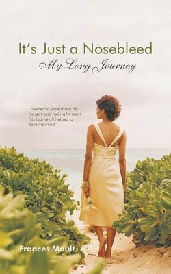 Its Just a Nosebleed: My Long Journey Frances Moult