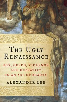 The Ugly Renaissance: Sex, Greed, Violence and Depravity in an Age of Beauty Alexander Lee