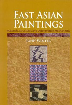 East Asian Paintings: Materials, Structures and Deterioration Mechanisms  by  John Winter