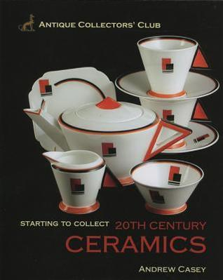 Starting to Collect 20th Century Ceramics  by  Andrew Casey