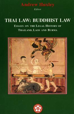 Thai Law: Buddhist Law: Essays on the Legal History of Thailand, Laos and Burma  by  Andrew Huxley