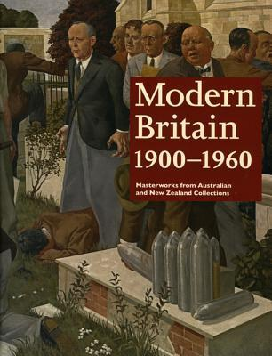 Modern Britain 1900-1960: Masterworks from Australian and New Zealand Collections  by  Ted Gott