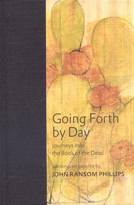 Going Forth  by  Day: Journeys Into the Book of the Dead by John Ransom Phillips