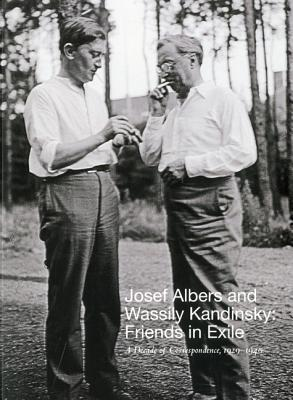 Josef Albers and Wassily Kandinsky: Friends in Exile: A Decade of Correspondence, 1929-1940 Nicolas Fox Weber