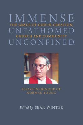 Immense Unfathomed Unconfined: The Grace of God in Creation, Church and Community: Essays in Honour of Norman Young Sean Winter