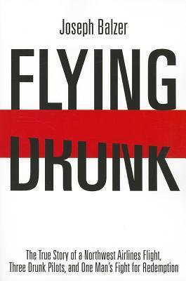 Flying Drunk: The True Story of a Northwest Airlines Flight, Three Drunk Pilots and One Mans Fight for Redemption Joseph Balzer