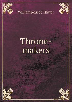 Throne-Makers William Roscoe Thayer