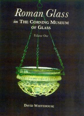 Roman Glass in the Corning Museum of Glass: Volume I  by  David     Whitehouse