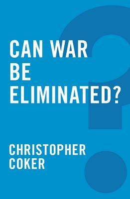 Can War Be Eliminated?  by  Christopher Coker