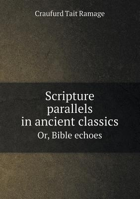 Scripture Parallels in Ancient Classics Or, Bible Echoes Craufurd Tait Ramage