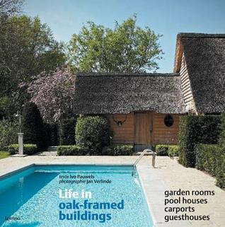 Life in Oak-Framed Buildings: Garden Rooms, Pool Houses, Carports, Guesthouses Ivo Pauwels
