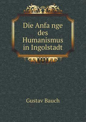 Die Anfa Nge Des Humanismus in Ingolstadt  by  Gustav Bauch