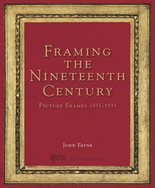 Framing the Nineteenth Century: Picture Frames 1837-1935 John Payne
