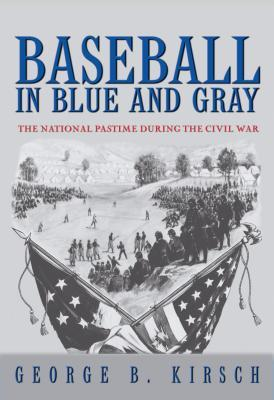 Baseball in Blue and Gray: The National Pastime During the Civil War  by  George B. Kirsch