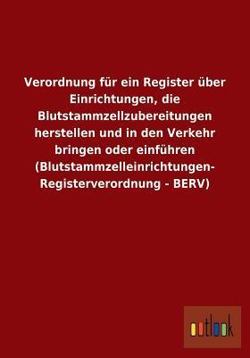 Verordnung Fur Ein Register Uber Einrichtungen, Die Blutstammzellzubereitungen Herstellen Und in Den Verkehr Bringen Oder Einfuhren (Blutstammzelleinr  by  Outlook Verlag