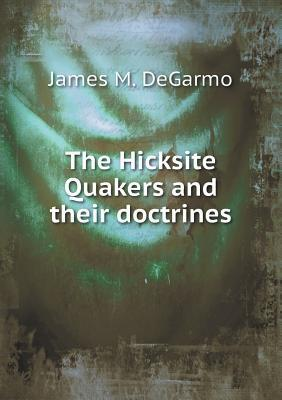 The Hicksite Quakers and Their Doctrines  by  James M Degarmo